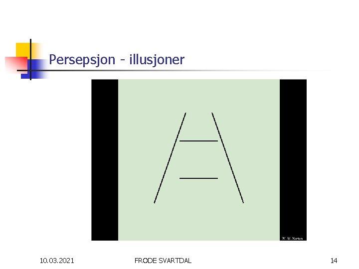 Persepsjon - illusjoner 10. 03. 2021 FRODE SVARTDAL 14