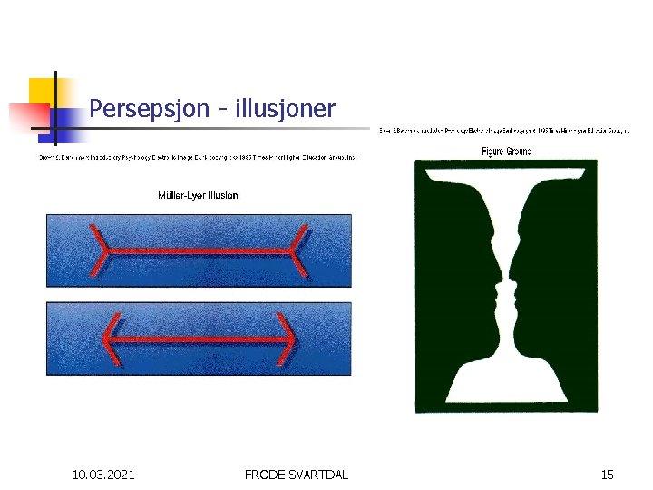 Persepsjon - illusjoner 10. 03. 2021 FRODE SVARTDAL 15