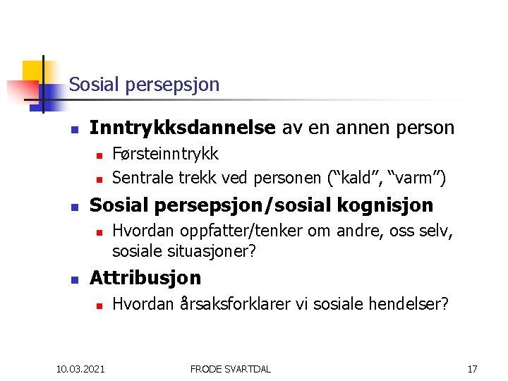 Sosial persepsjon n Inntrykksdannelse av en annen person n Sosial persepsjon/sosial kognisjon n n
