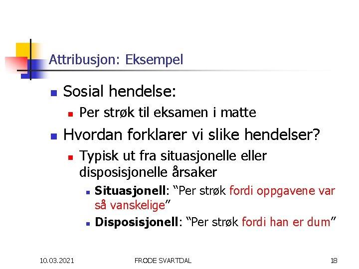 Attribusjon: Eksempel n Sosial hendelse: n n Per strøk til eksamen i matte Hvordan