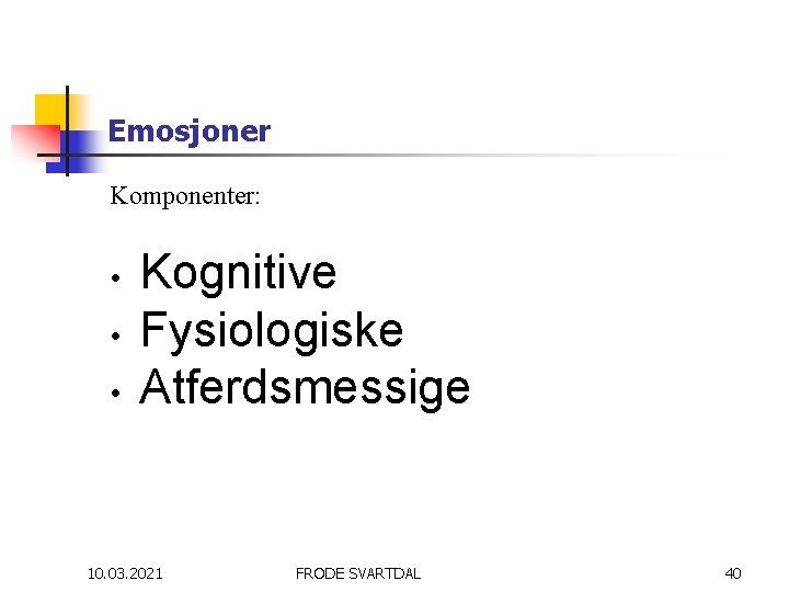 Emosjoner Komponenter: • • • Kognitive Fysiologiske Atferdsmessige 10. 03. 2021 FRODE SVARTDAL 40