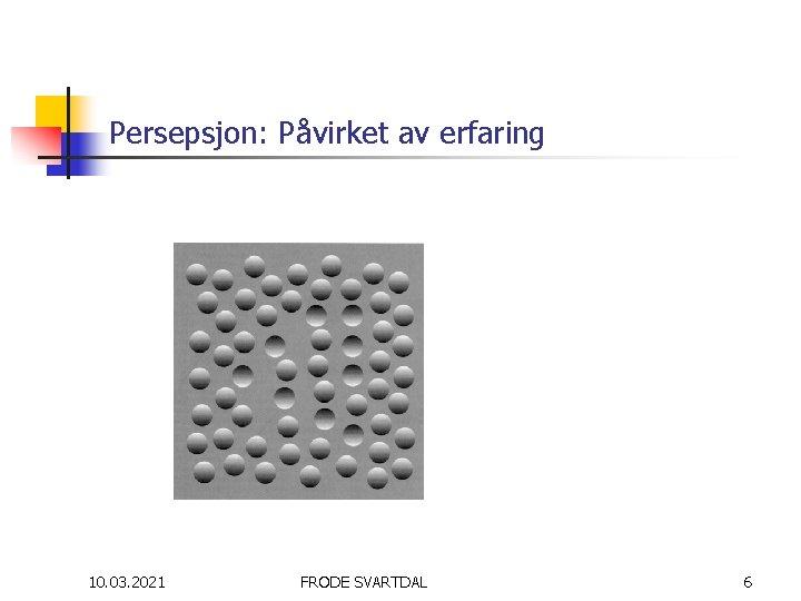Persepsjon: Påvirket av erfaring 10. 03. 2021 FRODE SVARTDAL 6