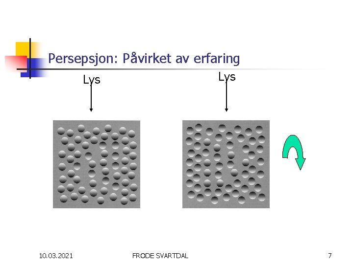 Persepsjon: Påvirket av erfaring Lys 10. 03. 2021 FRODE SVARTDAL 7