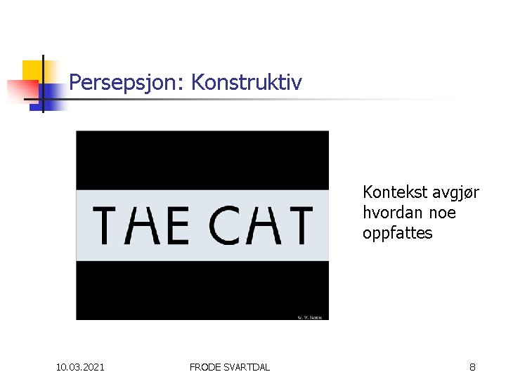 Persepsjon: Konstruktiv Kontekst avgjør hvordan noe oppfattes 10. 03. 2021 FRODE SVARTDAL 8