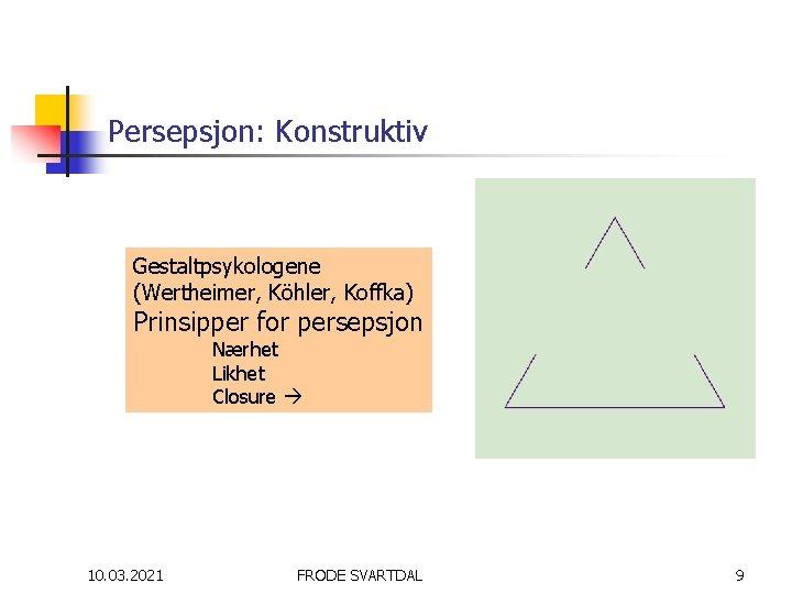 Persepsjon: Konstruktiv Gestaltpsykologene (Wertheimer, Köhler, Koffka) Prinsipper for persepsjon Nærhet Likhet Closure 10. 03.