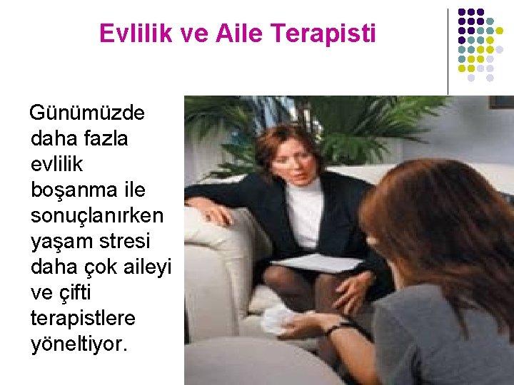 Evlilik ve Aile Terapisti Günümüzde daha fazla evlilik boşanma ile sonuçlanırken yaşam stresi daha