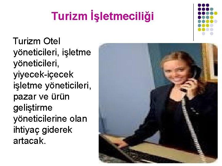 Turizm İşletmeciliği Turizm Otel yöneticileri, işletme yöneticileri, yiyecek-içecek işletme yöneticileri, pazar ve ürün geliştirme