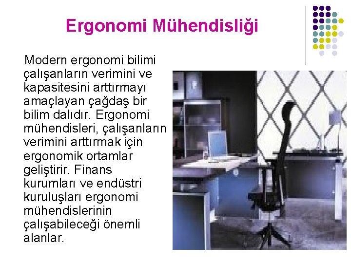 Ergonomi Mühendisliği Modern ergonomi bilimi çalışanların verimini ve kapasitesini arttırmayı amaçlayan çağdaş bir bilim