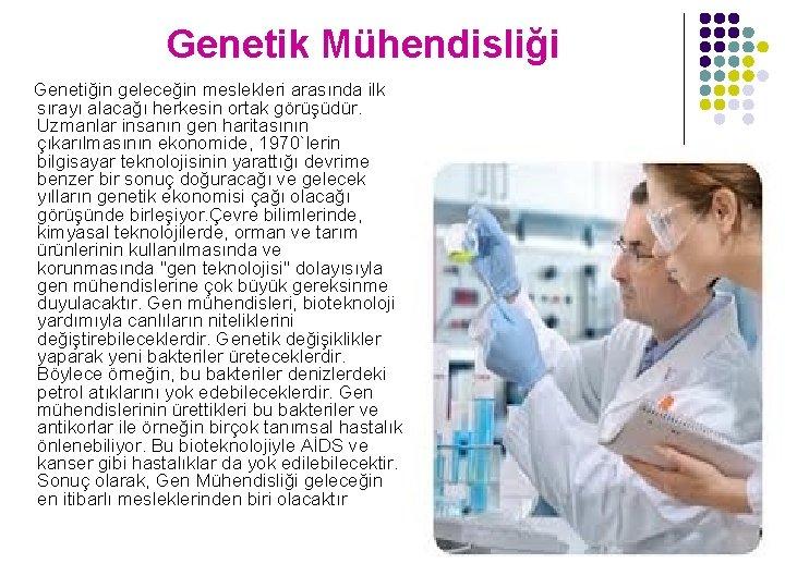 Genetik Mühendisliği Genetiğin geleceğin meslekleri arasında ilk sırayı alacağı herkesin ortak görüşüdür. Uzmanlar insanın