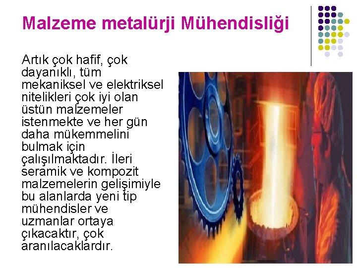 Malzeme metalürji Mühendisliği Artık çok hafif, çok dayanıklı, tüm mekaniksel ve elektriksel nitelikleri çok