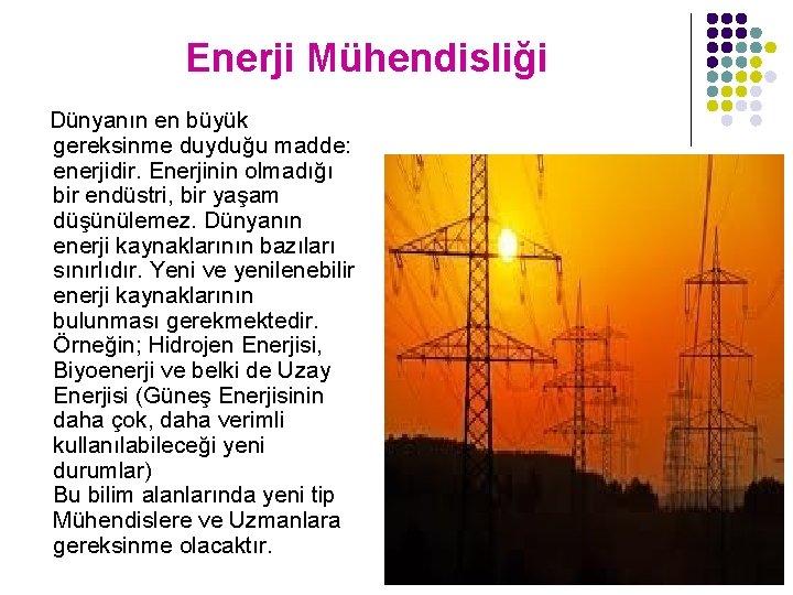 Enerji Mühendisliği Dünyanın en büyük gereksinme duyduğu madde: enerjidir. Enerjinin olmadığı bir endüstri, bir