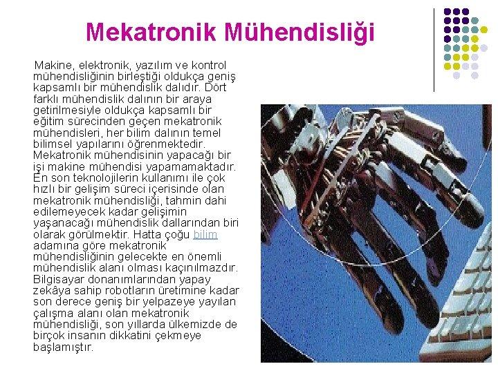 Mekatronik Mühendisliği Makine, elektronik, yazılım ve kontrol mühendisliğinin birleştiği oldukça geniş kapsamlı bir mühendislik
