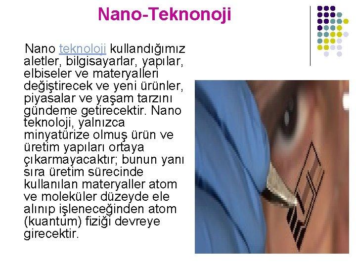 Nano-Teknonoji Nano teknoloji kullandığımız aletler, bilgisayarlar, yapılar, elbiseler ve materyalleri değiştirecek ve yeni ürünler,