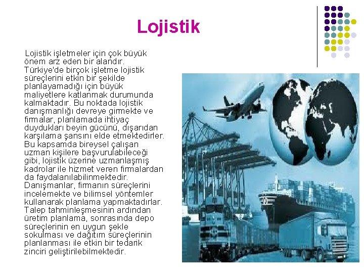 Lojistik işletmeler için çok büyük önem arz eden bir alandır. Türkiye'de birçok işletme lojistik