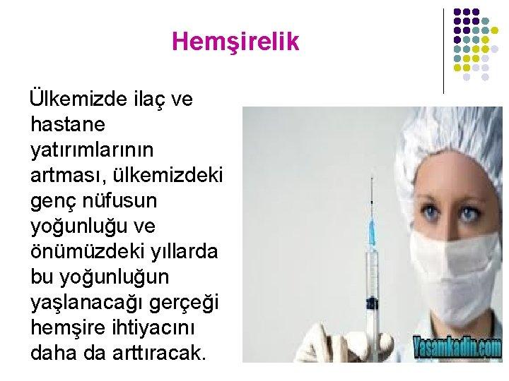 Hemşirelik Ülkemizde ilaç ve hastane yatırımlarının artması, ülkemizdeki genç nüfusun yoğunluğu ve önümüzdeki yıllarda