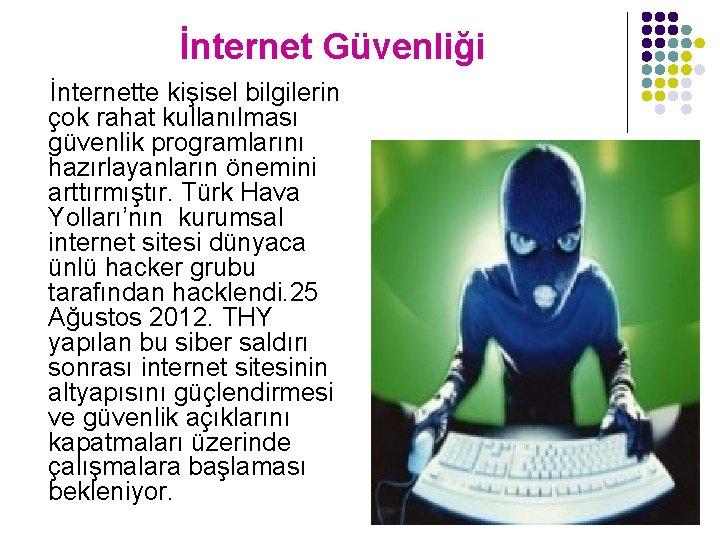 İnternet Güvenliği İnternette kişisel bilgilerin çok rahat kullanılması güvenlik programlarını hazırlayanların önemini arttırmıştır. Türk
