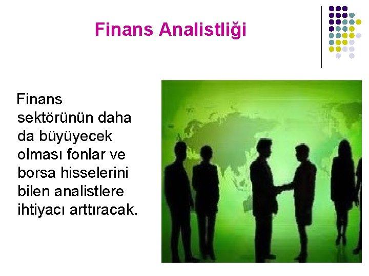 Finans Analistliği Finans sektörünün daha da büyüyecek olması fonlar ve borsa hisselerini bilen analistlere