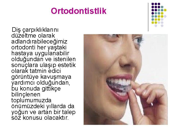 Ortodontistlik Diş çarpıklıklarını düzeltme olarak adlandırabileceğimiz ortodonti her yaştaki hastaya uygulanabilir olduğundan ve istenilen
