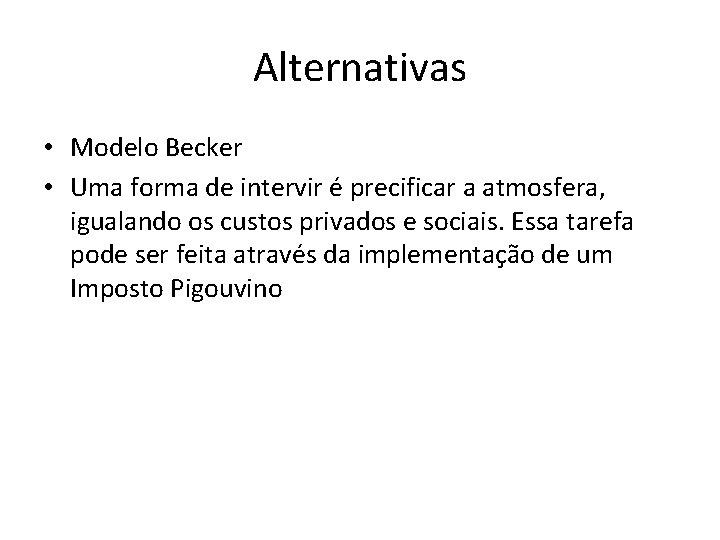Alternativas • Modelo Becker • Uma forma de intervir é precificar a atmosfera, igualando