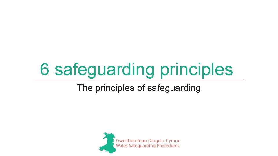 6 safeguarding principles The principles of safeguarding