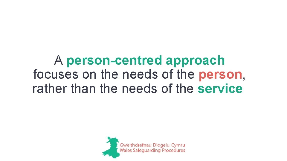 A person-centred approach focuses on the needs of the person, rather than the needs