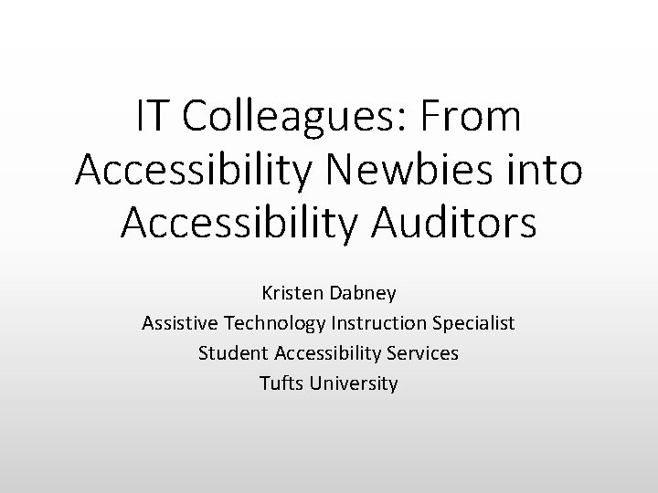 IT Colleagues: From Accessibility Newbies into Accessibility Auditors Kristen Dabney Assistive Technology Instruction Specialist