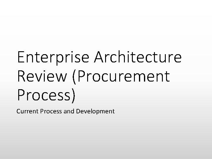 Enterprise Architecture Review (Procurement Process) Current Process and Development