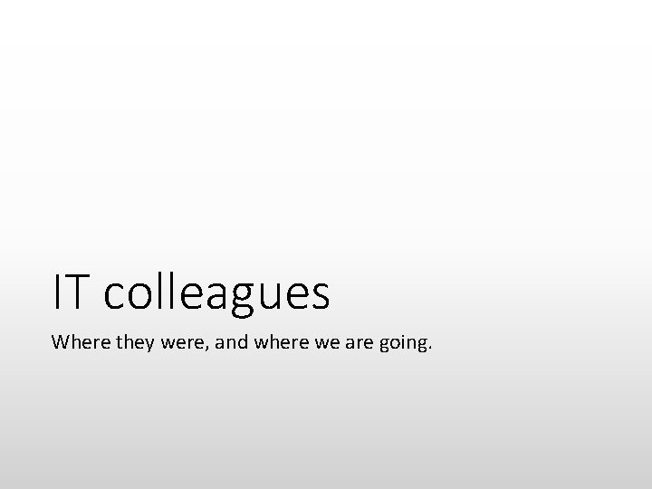 IT colleagues Where they were, and where we are going.