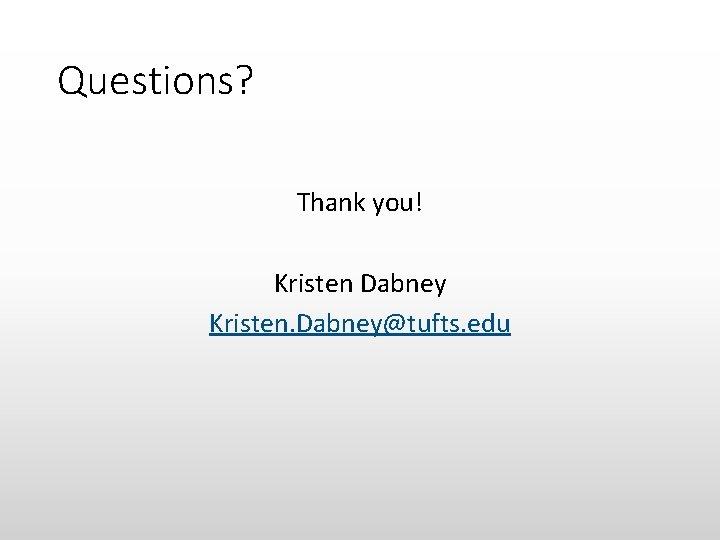 Questions? Thank you! Kristen Dabney Kristen. Dabney@tufts. edu