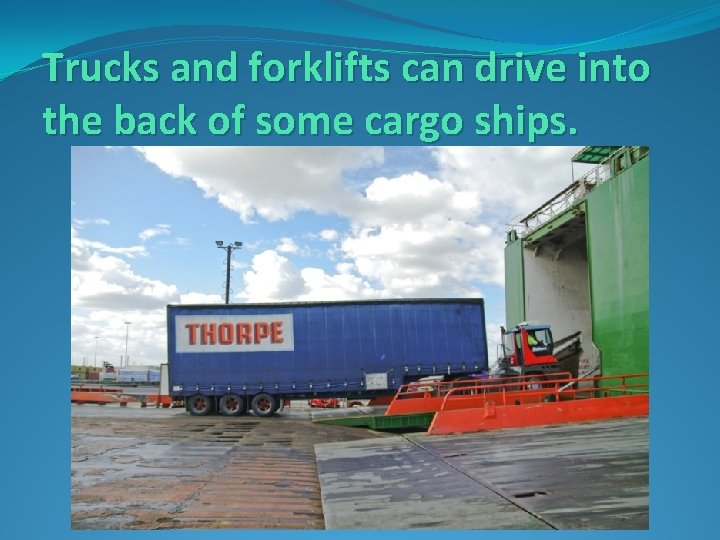 Trucks and forklifts can drive into the back of some cargo ships.