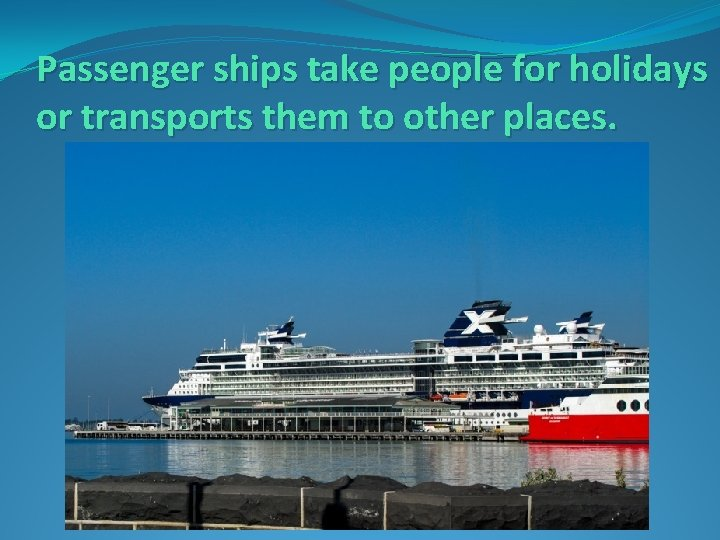 Passenger ships take people for holidays or transports them to other places.