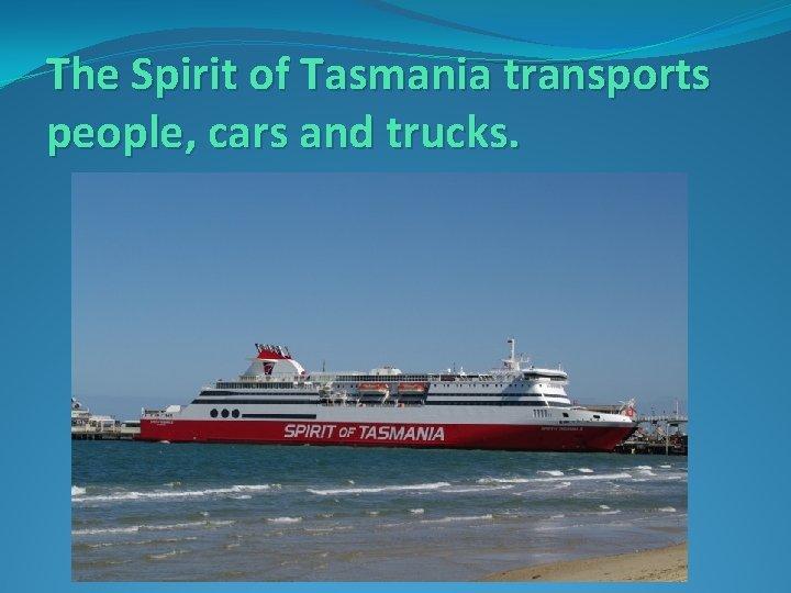 The Spirit of Tasmania transports people, cars and trucks.