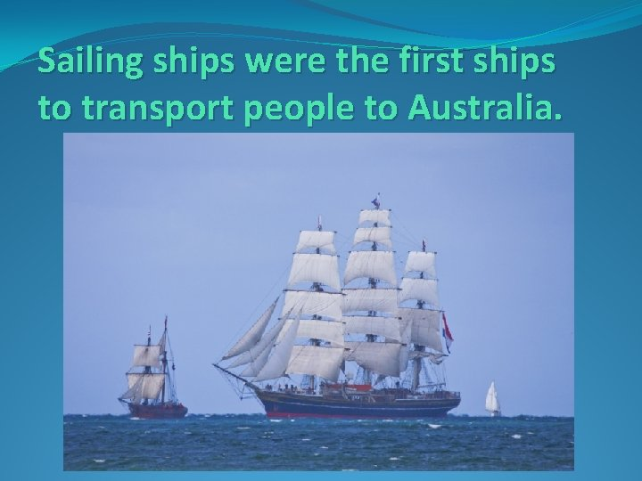 Sailing ships were the first ships to transport people to Australia.
