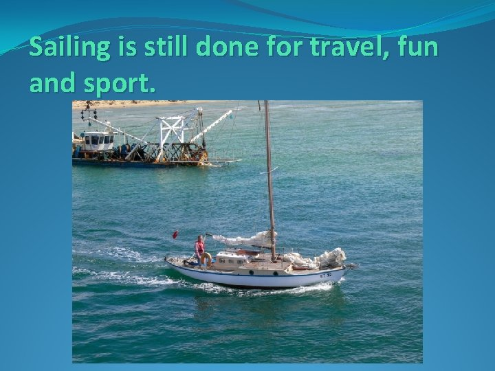Sailing is still done for travel, fun and sport.