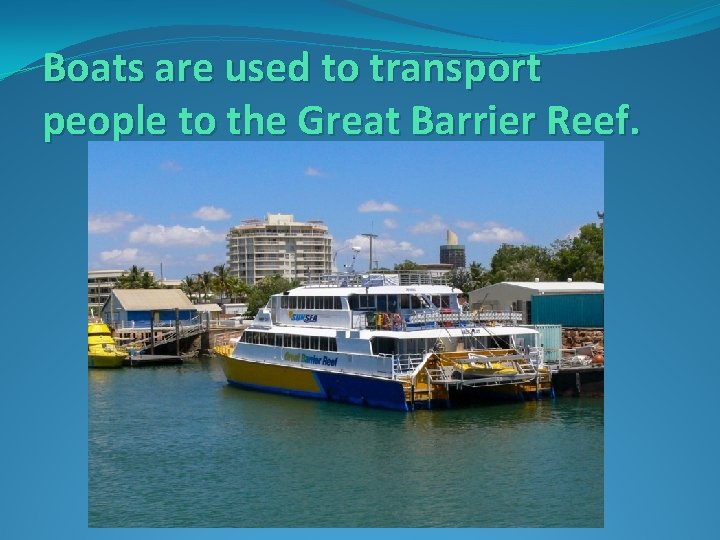 Boats are used to transport people to the Great Barrier Reef.