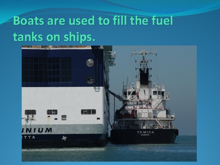 Boats are used to fill the fuel tanks on ships.