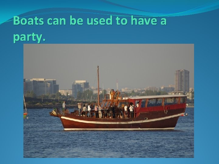 Boats can be used to have a party.
