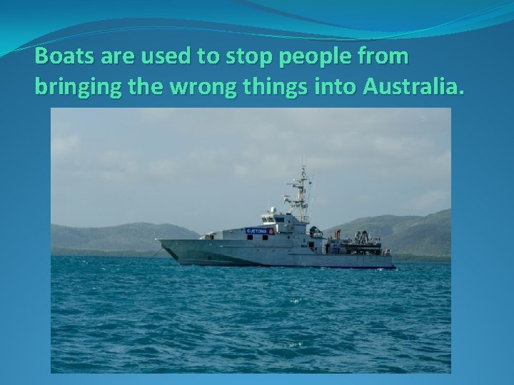 Boats are used to stop people from bringing the wrong things into Australia.