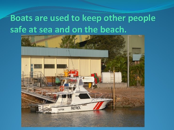 Boats are used to keep other people safe at sea and on the beach.