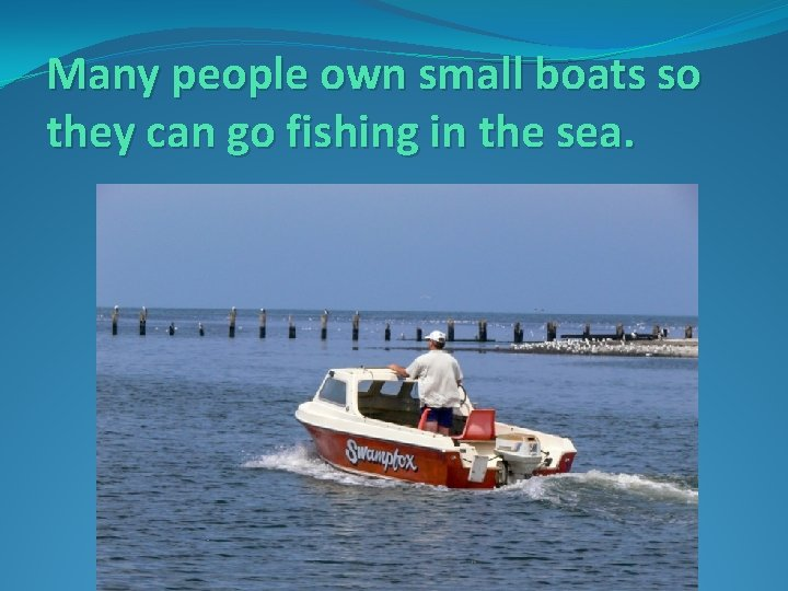 Many people own small boats so they can go fishing in the sea.