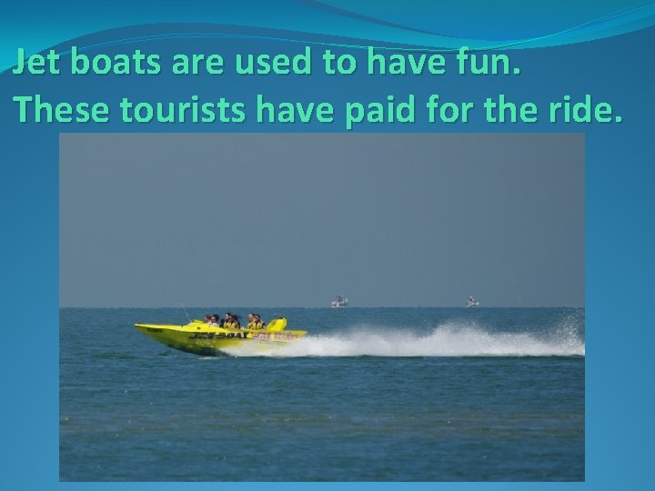 Jet boats are used to have fun. These tourists have paid for the ride.