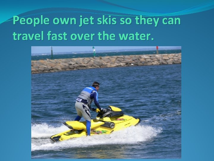 People own jet skis so they can travel fast over the water.