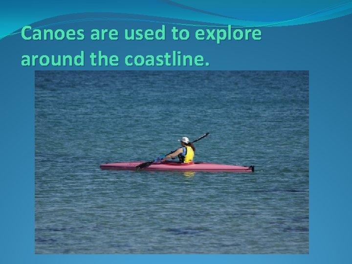 Canoes are used to explore around the coastline.
