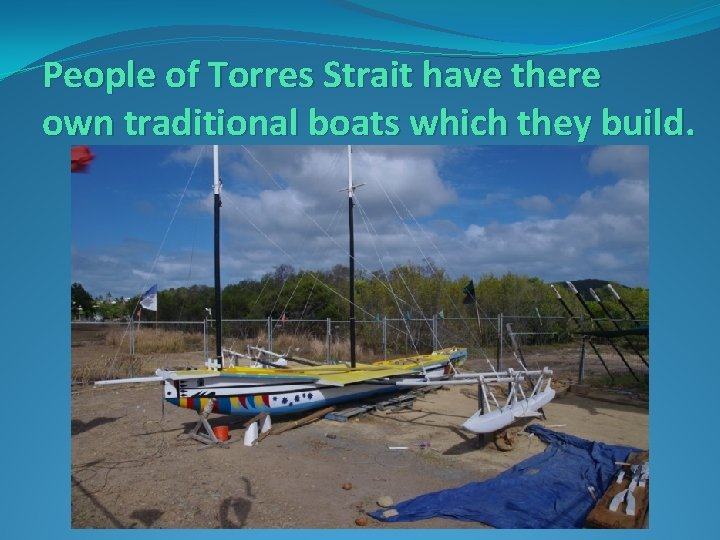 People of Torres Strait have there own traditional boats which they build.