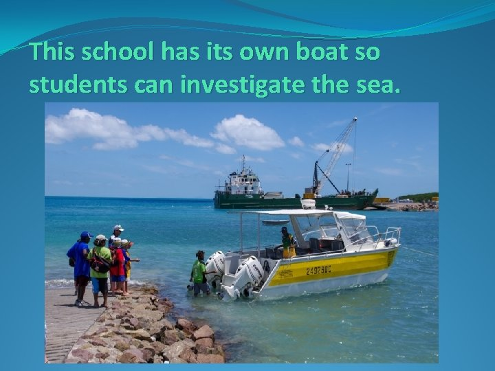 This school has its own boat so students can investigate the sea.