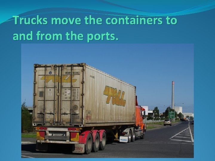 Trucks move the containers to and from the ports.