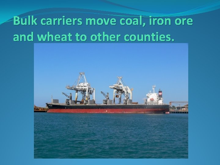 Bulk carriers move coal, iron ore and wheat to other counties.