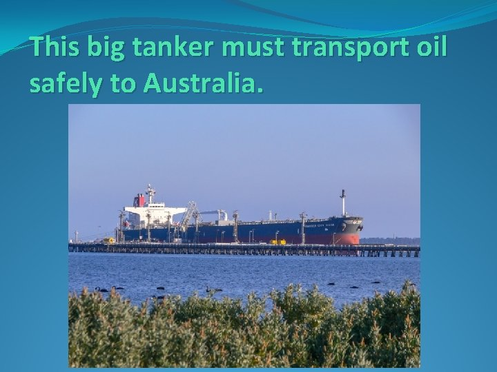 This big tanker must transport oil safely to Australia.