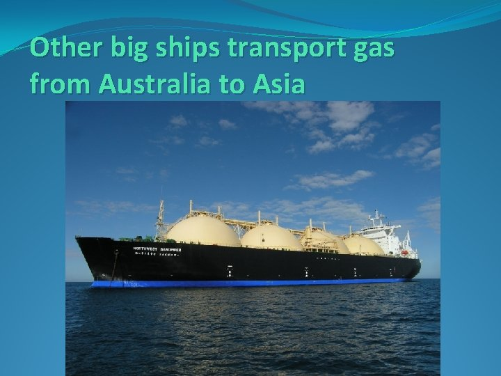 Other big ships transport gas from Australia to Asia