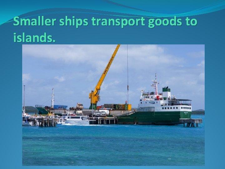 Smaller ships transport goods to islands.